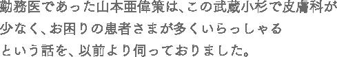 勤務医であった山本亜偉策は、この武蔵小杉で皮膚科が少なく、お困りの患者さまが多くいらっしゃるという話を、以前より伺っておりました。